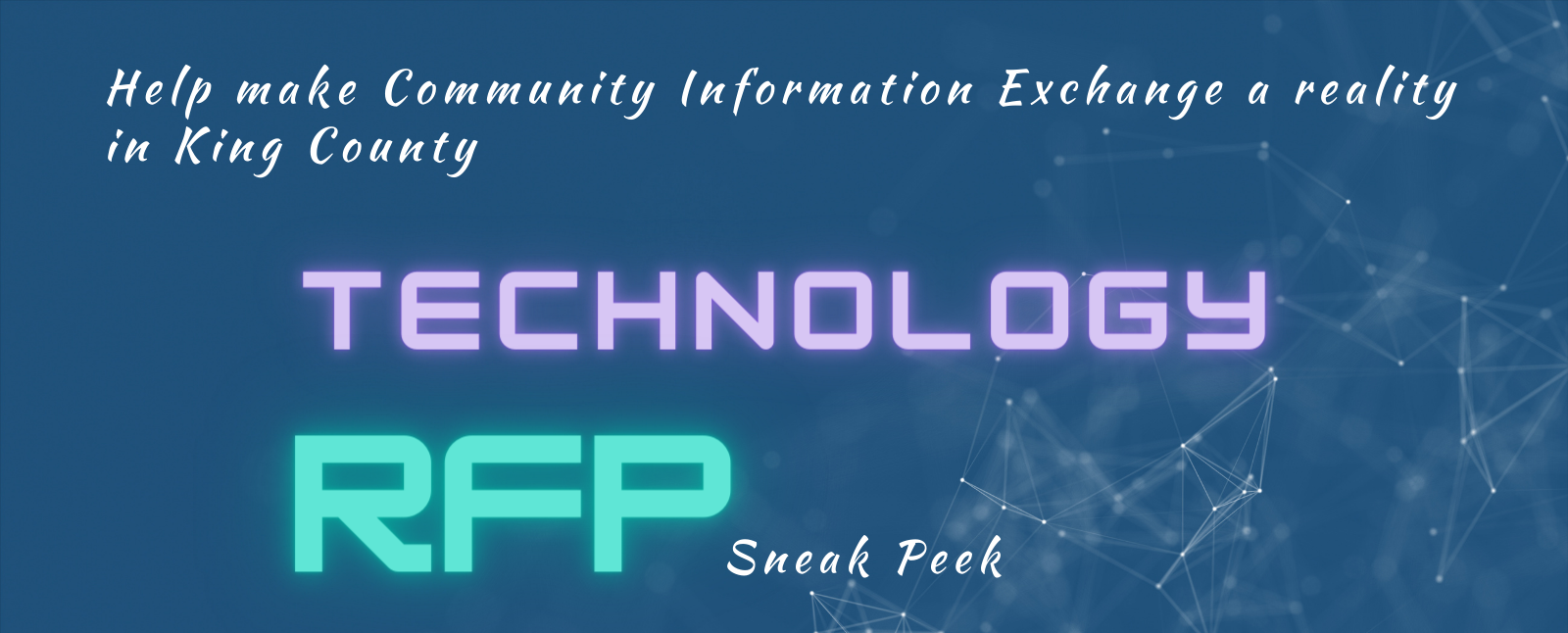 """Dark blue banner with many faint line connected with each other at various points in background, """"Help make community information exchange a reality in King County."""" """"Technology RFP sneak peek"""""""